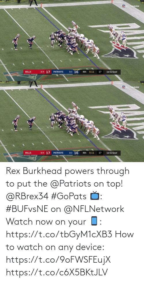 nflnetwork: NEL VETWORK  21  18  11-3 16  10-4 17  BILLS  PATRIOTS  4th  5:11  17  1st & Goal   NFL VETWDRK  18  10-4 17  11-3 16  BILLS  PATRIOTS  4th  5:11  17  1st & Goal Rex Burkhead powers through to put the @Patriots on top! @RBrex34 #GoPats  📺: #BUFvsNE on @NFLNetwork Watch now on your 📱: https://t.co/tbGyM1cXB3  How to watch on any device: https://t.co/9oFWSFEujX https://t.co/c6X5BKtJLV