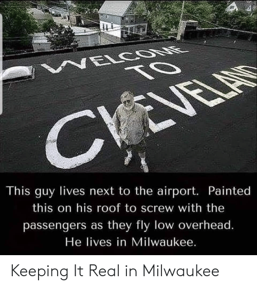 Passengers: NELCOONE  TO  CVEVELAS  This guy lives next to the airport. Painted  this on his roof to screw with the  passengers as they fly low overhead.  He lives in Milwaukee. Keeping It Real in Milwaukee