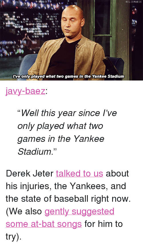 """Baseball, Target, and Tumblr: NELIEMARIE  ive onlyplayed what two games in the Yankee Stadiunm <p><a class=""""tumblr_blog"""" href=""""http://javy-baez.tumblr.com/post/57772845442"""" target=""""_blank"""">javy-baez</a>:</p> <blockquote> <p>""""<em>Well this year since I've only played what two games in the Yankee Stadium</em>.""""</p> </blockquote> <p>Derek Jeter <a href=""""http://www.latenightwithjimmyfallon.com/blogs/2013/08/derek-jeter-weighs-in-on-the-current-state-of-baseball/"""" target=""""_blank"""">talked to us</a> about his injuries, the Yankees, and the state of baseball right now. (We also <a href=""""http://www.youtube.com/watch?v=e0ApVyU-roo"""" target=""""_blank"""">gently suggested some at-bat songs</a> for him to try).</p>"""
