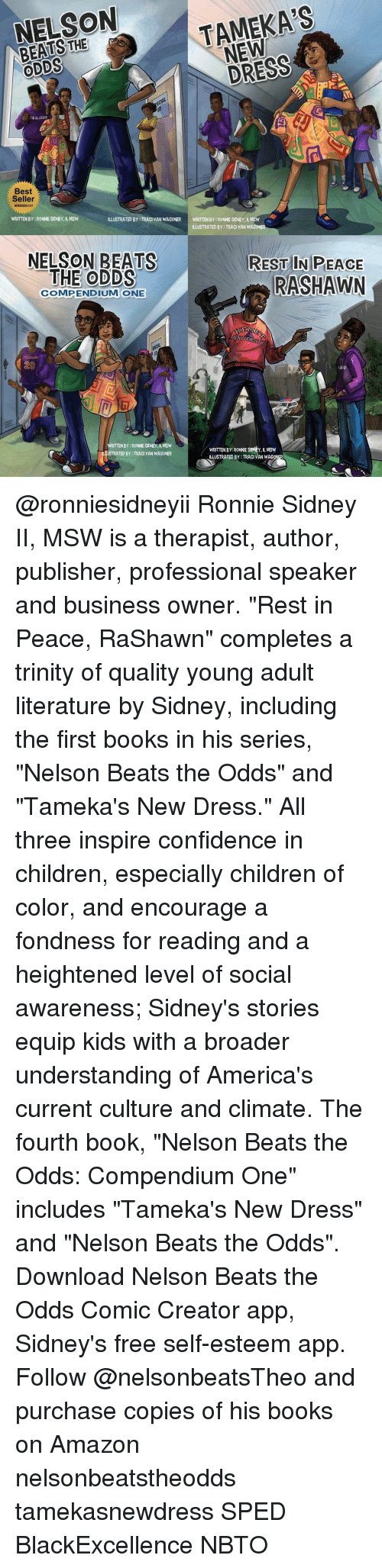 "Amazon, Books, and Children: NELSON  NEW  a ODDS  Best  Seller  WRITTEN BY RONNE SDNEY, MSW  ILLUSTRATED BY TRACI VAN WAGONER  WRITTENBY:RONNESIDNEY, ll, MSW  ILLUSTRATED BY: TRACI VAN WAGO  NELSON BEATS  REST IN PEACE  THE ODDS  RASHAWN  COMPENDIUM ONE  KE  UNIVERSITY  ITTENBY RONNESDNEY, MSW  WRITTEN BY: RONNE SIONEY, MSW  TRATED BY TRACI VAN WAGONER  ILLUSTRATED BY:TRACI VAN WAG @ronniesidneyii Ronnie Sidney II, MSW is a therapist, author, publisher, professional speaker and business owner. ""Rest in Peace, RaShawn"" completes a trinity of quality young adult literature by Sidney, including the first books in his series, ""Nelson Beats the Odds"" and ""Tameka's New Dress."" All three inspire confidence in children, especially children of color, and encourage a fondness for reading and a heightened level of social awareness; Sidney's stories equip kids with a broader understanding of America's current culture and climate. The fourth book, ""Nelson Beats the Odds: Compendium One"" includes ""Tameka's New Dress"" and ""Nelson Beats the Odds"". Download Nelson Beats the Odds Comic Creator app, Sidney's free self-esteem app. Follow @nelsonbeatsTheo and purchase copies of his books on Amazon nelsonbeatstheodds tamekasnewdress SPED BlackExcellence NBTO"