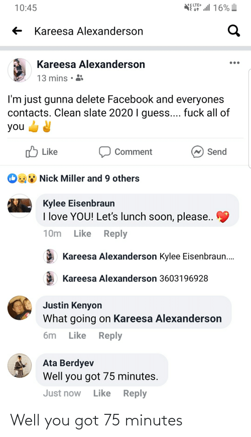 Kylee: NELTE+ l 16%  10:45  Kareesa Alexanderson  Kareesa Alexanderson  13 mins  I'm just gunna delete Facebook and everyones  contacts. Clean slate 2020 I guess.... fuck all of  you  לו Like  Send  Comment  Nick Miller and 9 others  Kylee Eisenbraun  I love YOU! Let's lunch soon, please..  Like Reply  10m  Kareesa Alexanderson Kylee Eisenbraun.  Kareesa Alexanderson 3603196928  Justin Kenyon  What going on Kareesa Alexanderson  Reply  6m  Like  Ata Berdyev  Well you got 75 minutes.  Like Reply  Just now Well you got 75 minutes