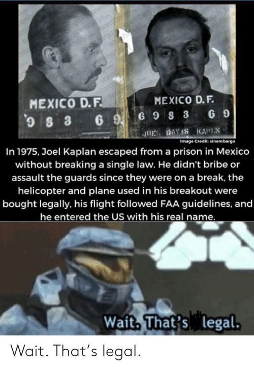 davis: nen  ernbgo  nerar  rgo mba  Si@bu  bar  hemba  bardh  sriembo  argo  MEXICO D.F.  0  MEXICO D.F.  8 3 6 G98 3  In 1975, Joel Kaplan escaped froma prison in Mexico  G 9  JOEL DAVIS KAPIN  Image Credit: sinembargo  without breaking a single law. He didn't bribe or  assault the guards since they were on a break, the  helicopter and plane used in his breakout were  bought legally, his flight followed FAA guidelines, and  he entered the US with his real name.  Wait, That's legal. Wait. That's legal.