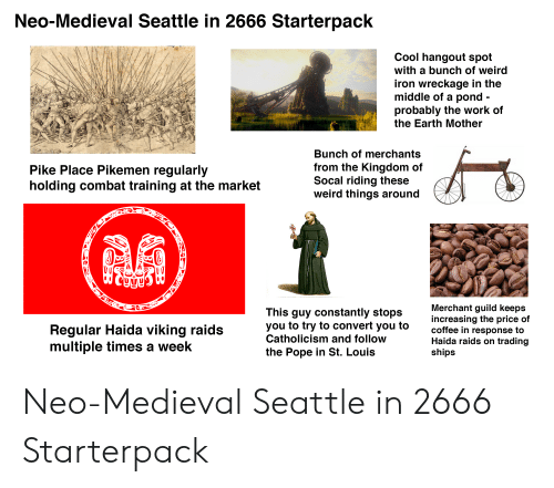 combat training: Neo-Medieval Seattle in 2666 Starterpack  Cool hangout spot  with a bunch of weird  iron wreckage in the  middle of a pond -  probably the work of  the Earth Mother  Bunch of merchants  from the Kingdom of  Socal riding these  weird things around  Pike Place Pikemen regularly  holding combat training at the market  Merchant guild keeps  increasing the price of  coffee in response to  Haida raids on trading  ships  This guy constantly stops  you to try to convert you to  Catholicism and follow  Regular Haida viking raids  multiple times a week  the Pope in St. Louis Neo-Medieval Seattle in 2666 Starterpack