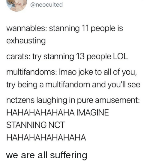 Stanning: @neoculted  wannables: stanning 11 people is  exhausting  carats: try stanning 13 people LOL  multifandoms: Imao joke to all of you,  try being a multifandom and you'll see  nctzens laughing in pure amusement:  HAHAHAHAHAHA IMAGINE  STANNING NCT  HAHAHAHAHAHAHA we are all suffering
