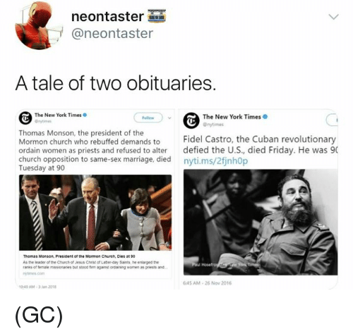 Church, Friday, and Jesus: neontaster  @neontaster  A tale of two obituaries.  The New York Times  The New York Times  Onytimes  Thomas Monson, the president of the  Mormon church who rebuffed demands to Fidel Castro, the Cuban revolutionary  ordain women as priests and refused to alter defied the U.S, died Friday. He was 90  church opposition to same-sex marriage, died nyti.ms/2finh0p  Tuesday at 90  Thomas Monson, President of the Mormon Church, Dies at 90  As the leader of the Chuch of Jesus Christ of Latter-day Sants, he enlarged the  ranks of female missionanes but ssood fim against ordaining women as priests and  645 AM-26 Now 2016  049 AM-3Jan 201 (GC)