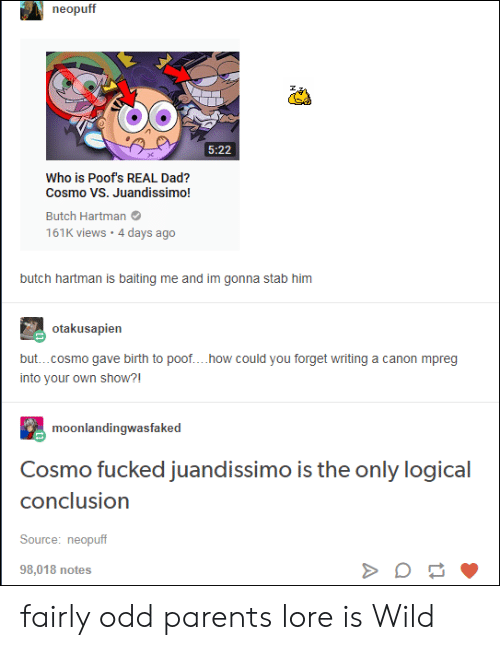 how could you: neopuff  5:22  Who is Poof's REAL Dad?  Cosmo VS. Juandissimo!  Butch Hartman  161K views 4 days ago  butch hartman is baiting me and im gonna stab him  otakusapien  but...cosmo gave birth to poof... .how could you forget writing a canon mpreg  into your own show?!  moonlandingwasfaked  Cosmo fucked juandissimo is the only logical  conclusion  Source: neopuff  98,018 notes fairly odd parents lore is Wild
