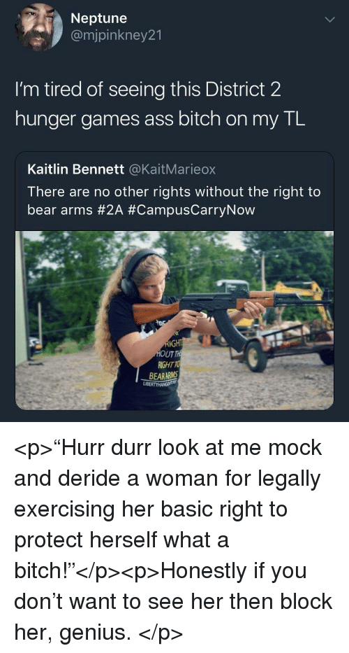 "Ass, Bitch, and The Hunger Games: Neptune  @mjpinkney21  I'm tired of seeing this District 2  hunger games ass bitch on my TL  Kaitlin Bennett @KaitMarieox  There are no other rights without the right to  bear arms #2A #CampusCarryNow  UT  RIGHT TO  BEARARMS <p>""Hurr durr look at me mock and deride a woman for legally exercising her basic right to protect herself what a bitch!""</p><p>Honestly if you don't want to see her then block her, genius. </p>"