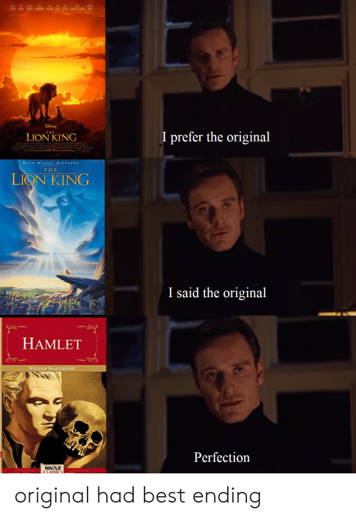 Lion King: NER ROGEN EOOR O  BNAN OUVER INLBCTER ON  I prefer the original  -THE  LION KING  EO  WALT DIS xEY P.ICTURES  THE  LIQN KING  I said the original  HAMLET  WILLIAM SHAKESPEARE  Perfection  MAPLE  CLASSICS original had best ending