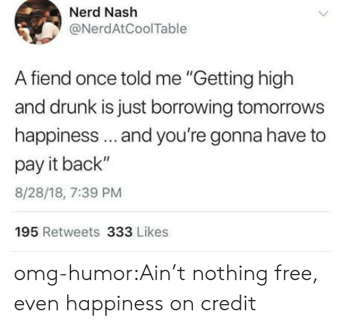"Drunk, Nerd, and Omg: Nerd Nash  @NerdAtCoolTable  A fiend once told me ""Getting high  and drunk is just borrowing tomorrows  happiness.. and you're gonna have to  pay it back""  8/28/18, 7:39 PM  195 Retweets 333 Likes omg-humor:Ain't nothing free, even happiness on credit"
