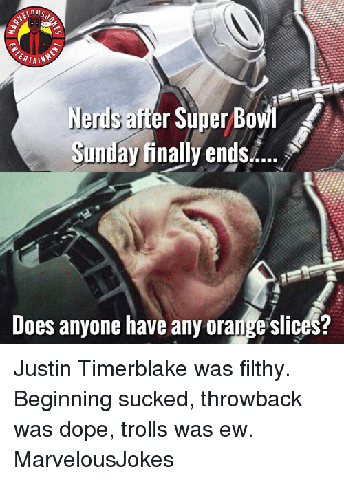 Dope, Memes, and Orange: Nerds after Sjper Bowi  Sunday finally ends..  Does anyone have any orange slices? Justin Timerblake was filthy. Beginning sucked, throwback was dope, trolls was ew. MarvelousJokes