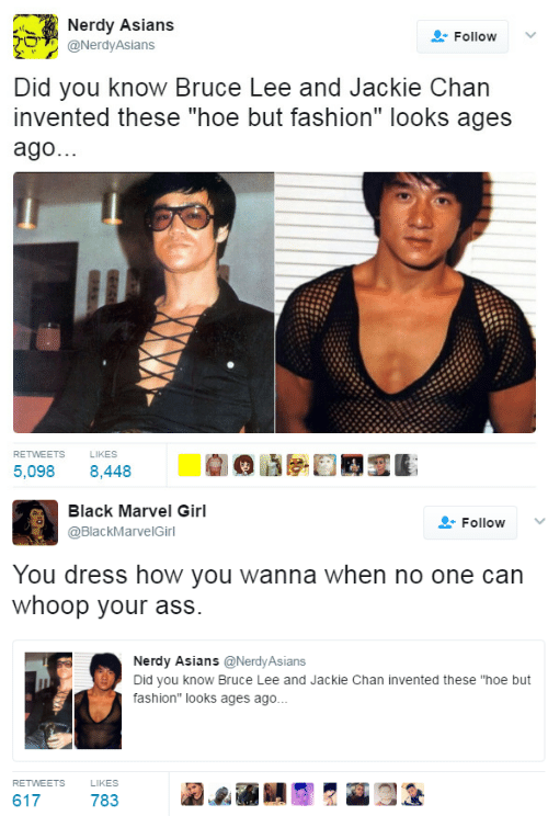 "Asians: Nerdy Asians  Follow  O@NerdyAsians  Did you know Bruce Lee and Jackie Chan  invented these ""hoe but fashion"" looks ages  ago.  RETWEETS  LIKES  5,098 8,448   Black Marvel Girl  @BlackMarvelGirl  Follow ﹀  You dress how you wanna when no one can  whoop your ass.  Nerdy Asians@NerdyAsians  Did you know Bruce Lee and Jackie Chan invented these ""hoe but  fashion"" looks ages ago..  RETWEETS  LIKES  617  783"