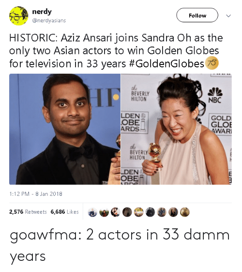 obe: nerdy  Follow  @nerdyasians  HISTORIC: Aziz Ansari joins Sandra Oh as the  only two Asian actors to win Golden Globes  for television in 33 years #GoldenGlobes 70  the  BEVERLY  HILTON  NBC  LDEN  OBE  ARDS  GOLD  GLOE  WAR  BEVERLY  HILTON  LDEN  OBE/  1:12 PM- 8 Jan 2018  2,576 Retweets 6,686 Likes goawfma:  2 actors in 33 damm years