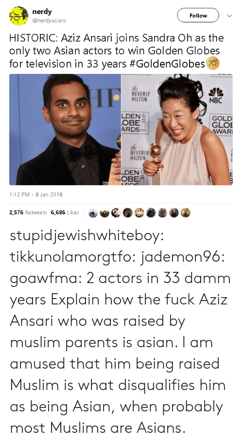 obe: nerdy  Follow  @nerdyasians  HISTORIC: Aziz Ansari joins Sandra Oh as the  only two Asian actors to win Golden Globes  for television in 33 years #GoldenGlobes 70  the  BEVERLY  HILTON  NBC  LDEN  OBE  ARDS  GOLD  GLOE  WAR  BEVERLY  HILTON  LDEN  OBE/  1:12 PM- 8 Jan 2018  2,576 Retweets 6,686 Likes stupidjewishwhiteboy:  tikkunolamorgtfo:   jademon96:  goawfma: 2 actors in 33 damm years Explain how the fuck Aziz Ansari who was raised by muslim parents is asian.     I am amused that him being raised Muslim is what disqualifies him as being Asian, when probably most Muslims are Asians.