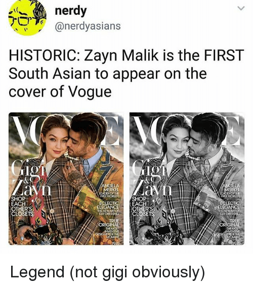 Asian, Memes, and True: nerdy  @nerdyasians  HISTORIC: Zayn Malik is the FIRST  South Asian to appear on the  cover of Vogue  LA  MERKEL  ERKEL  SHOP  EACH  OTHERS  CLOSETS;  FREEWORLDSHOP  LECTICEACH  FREEWORD  LECT  ELEG  ONOWS[CLOSETS  DAYDRE  TRUE  ORIGINAL  THEMOST  TRUE  ORIGINAL  NVENTME  TH Legend (not gigi obviously)