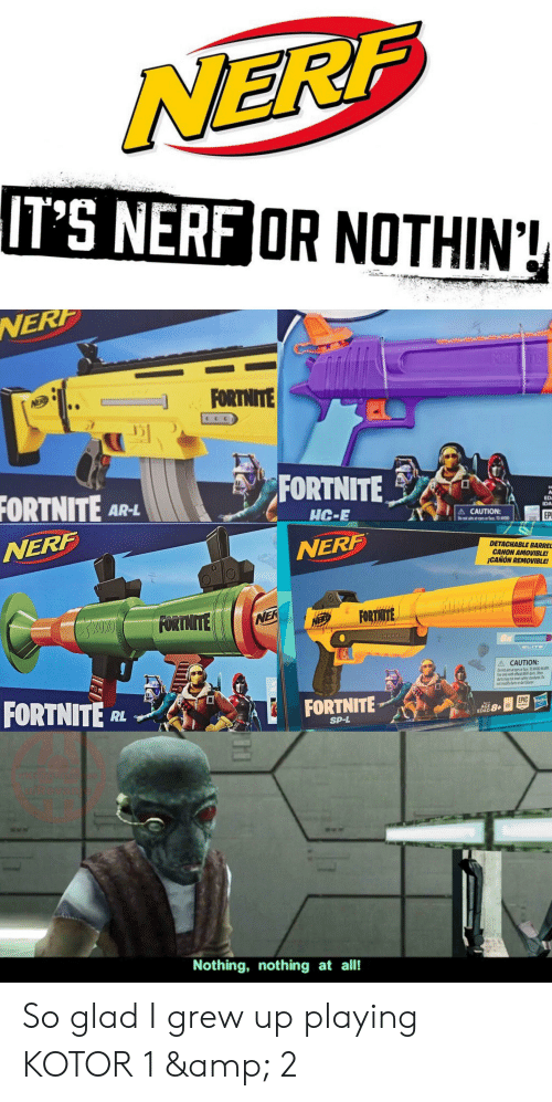 Canon, Games, and Nerf: NERF  IT'S NERF OR NOTHIN!  NERP  IRODRTE  FORTNITE  NER  FORTNITE  FORTNITE AR-L  ED  IDA  HC-E  A CAUTION:  Do not im at eys or face 10 VOD  EP  NERF  NERF  DETACHABLE BARREL  CANON AMOVIBLE!  ¡CANON REMOVIBLE!  FORTNITE  FORTHITE  NER  SHHHH...  6x  ELITE  A CAUTION:  Do not aim at eyes or face TO AVOID INJURY  Use only with official NERF darts Other  darts may not meet safety standards Do  not modify darts or dart blaster  FORTNITE  FORTNITE  RL  EPIC H  t6717  AGE  EDAD  8+  GAMES  SP-L  PASOTORME  Revan  Nothing, nothing at all! So glad I grew up playing KOTOR 1 & 2