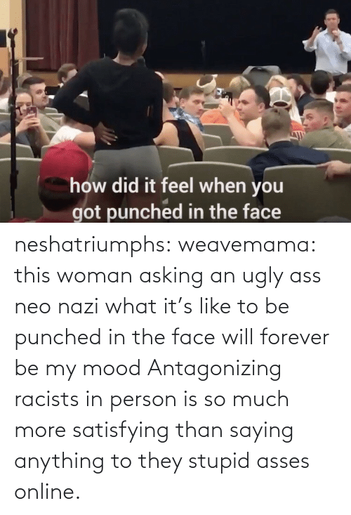Than: neshatriumphs: weavemama:  this woman asking an ugly ass neo nazi what it's like to be punched in the face will forever be my mood   Antagonizing racists in person is so much more satisfying than saying anything to they stupid asses online.