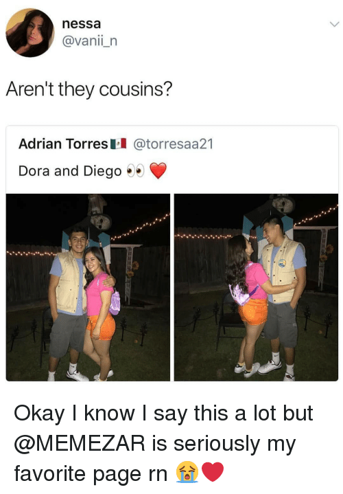Memes, Dora, and Okay: nessa  @vanii_n  Aren't they cousins?  Adrian Torres @torresaa21  Dora and Diego .. Okay I know I say this a lot but @MEMEZAR is seriously my favorite page rn 😭❤