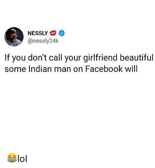 Beautiful, Facebook, and Memes: NESSLY  @nessly24k  If you don't call your girlfriend beautiful  some Indian man on Facebook will 😂lol
