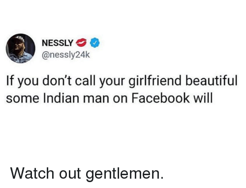 Beautiful, Dank, and Facebook: NESSLY  @nessly24k  If you don't call your girlfriend beautiful  some Indian man on Facebook will Watch out gentlemen.
