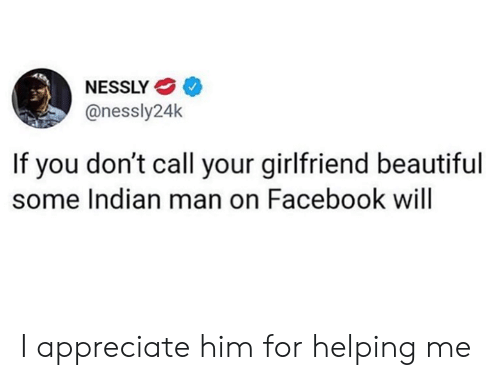 Beautiful, Dank, and Facebook: NESSLY  @nessly24k  If you don't call your girlfriend beautiful  some Indian man on Facebook will I appreciate him for helping me