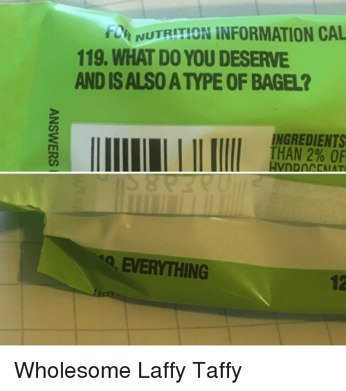 Information, Laffy Taffy, and Wholesome: Net NUTRITION İNFORMATION CAL  119. WHAT DO YOU DESERVE  AND IS ALSO A TYPE OF BAGEL?  INGREDIENTS  THAN 2% OF  Q, EVERYTHING  12 Wholesome Laffy Taffy