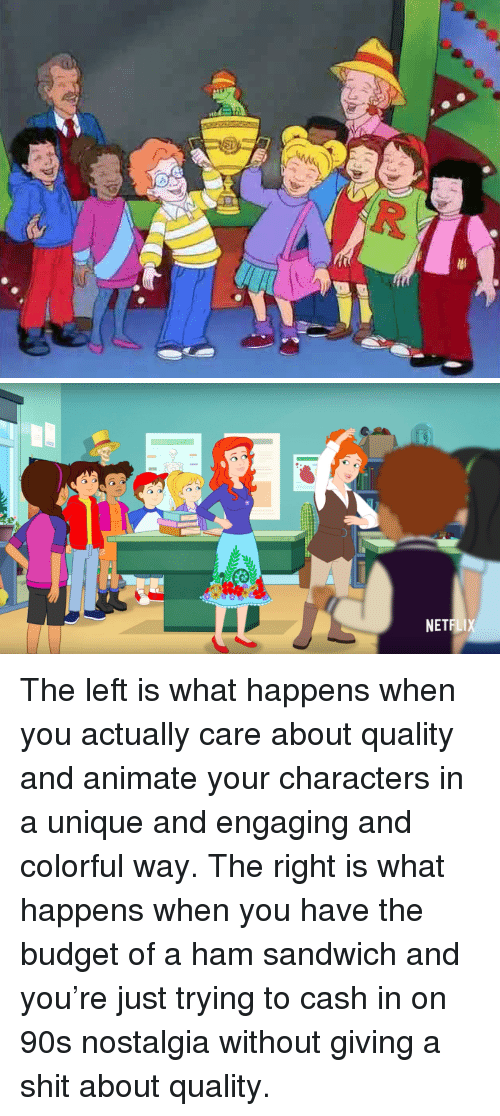 Nostalgia, Shit, and Budget: NETF  LI <p>The left is what happens when you actually care about quality and animate your characters in a unique and engaging and colorful way. The right is what happens when you have the budget of a ham sandwich and you&rsquo;re just trying to cash in on 90s nostalgia without giving a shit about quality.</p>