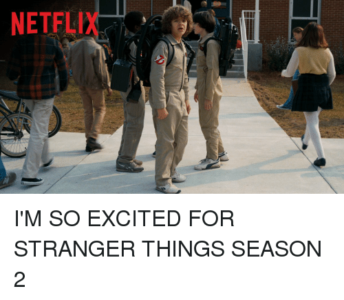 Girl Memes, Stranger, and So Excited: NETFLI I'M SO EXCITED FOR STRANGER THINGS SEASON 2