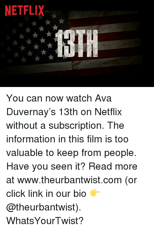 Subscripter: NETFLIX ★  13TH  F ★★★ You can now watch Ava Duvernay's 13th on Netflix without a subscription. The information in this film is too valuable to keep from people. Have you seen it? Read more at www.theurbantwist.com (or click link in our bio 👉 @theurbantwist). WhatsYourTwist?