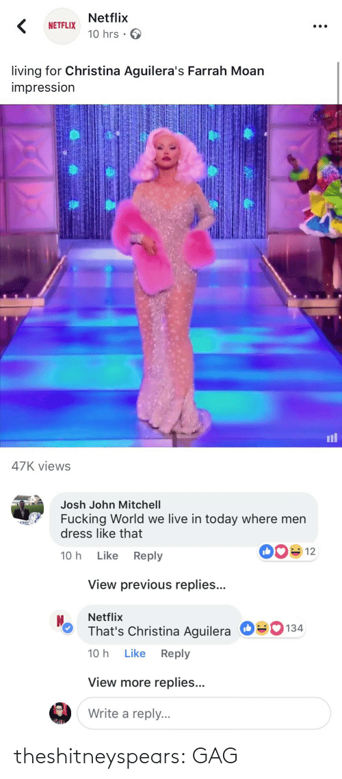 Impression: Netflix  10 hrs .  NETFLIX  living for Christina Aguilera's Farrah Moan  impressIon  il  47K views   Josh John Mitchell  Fucking World we live in today where men  dress like that  ONS!  10 h Like Reply  View previous replies...  Netflix  That's Christina Aguilera  10 h Like Reply  О  134  View more replies...  Write a reply. theshitneyspears:  GAG
