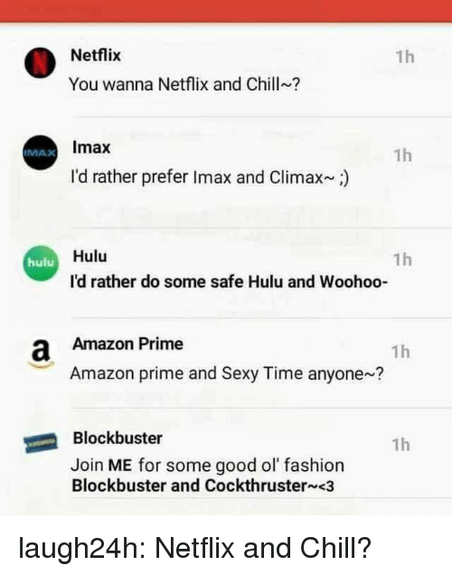 Amazon, Amazon Prime, and Blockbuster: Netflix  1h  You wanna Netflix and Chill?  Imax  1h  IMAX  I'd rather prefer Imax and Climax)  Hulu  1h  hulu  I'd rather do some safe Hulu and Woohoo-  a Amazon Prime  1h  Amazon prime and Sexy Time anyone?  Blockbuster  1h  Join ME for some good ol fashion  Blockbuster and Cockthruster <3 laugh24h:  Netflix and Chill?