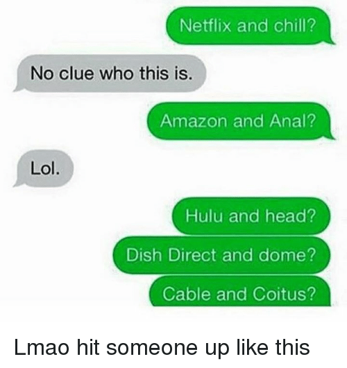 coitus: Netflix and chill?  No clue who this is.  Amazon and Anal?  Lol.  Hulu and head?  Dish Direct and dome?  Cable and Coitus? Lmao hit someone up like this
