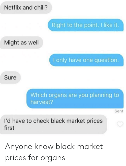 market: Netflix and chill?  Right to the point. I like it.  Might as well  I only have one question.  Sure  Which organs are you planning to  harvest?  Sent  l'd have to check black market prices  first Anyone know black market prices for organs
