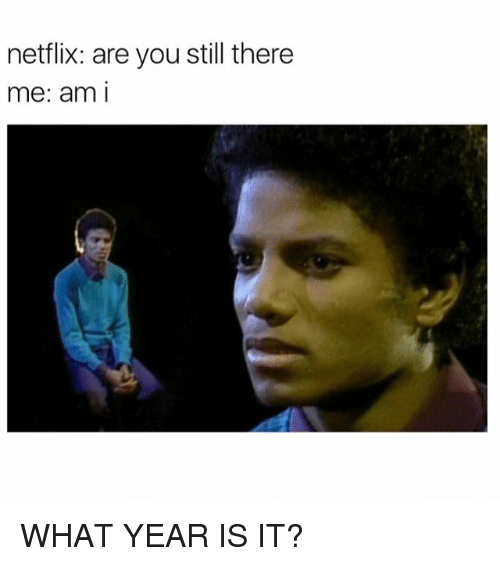 what year is it: netflix: are you still there  me: am I WHAT YEAR IS IT?