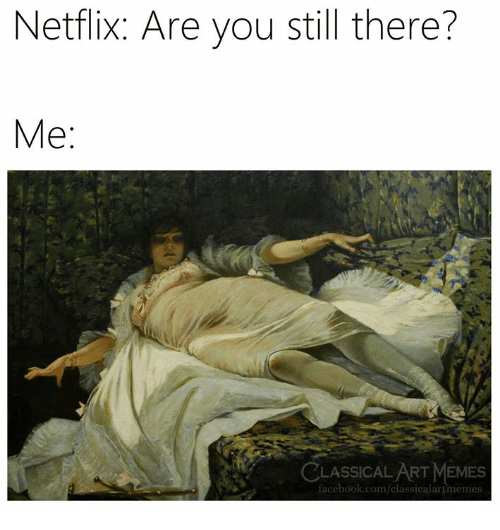 Facebook, Memes, and Netflix: Netflix: Are you still there?  Me:  LASSICAL ART MEMES  facebook.com/classicalartimemes