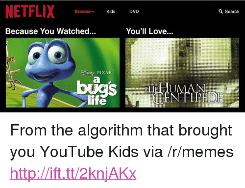 "Life, Love, and Memes: NETFLIX  Browse  Kids  DVD  a Search  Because You Watched...  You'll Love.  BISNE PIXAR  life  iti <p>From the algorithm that brought you YouTube Kids via /r/memes <a href=""http://ift.tt/2knjAKx"">http://ift.tt/2knjAKx</a></p>"