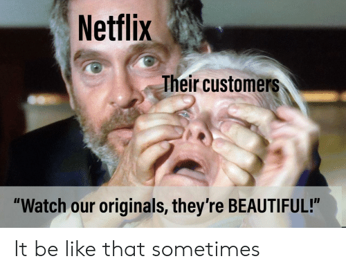 """originals: Netflix  heir customers  """"Watch our originals, they're BEAUTIFUL!"""" It be like that sometimes"""