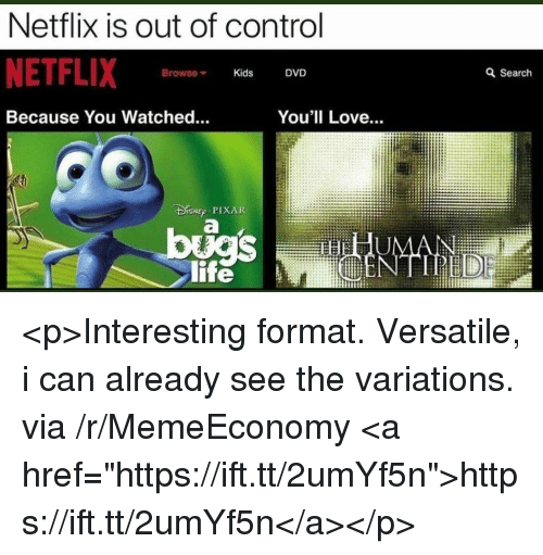 "Life, Love, and Netflix: Netflix is out of control  NETFLIX  Browse Kids DVD  a Search  Because You Watched.  You'll Love...  r PIXAR  life <p>Interesting format. Versatile, i can already see the variations. via /r/MemeEconomy <a href=""https://ift.tt/2umYf5n"">https://ift.tt/2umYf5n</a></p>"