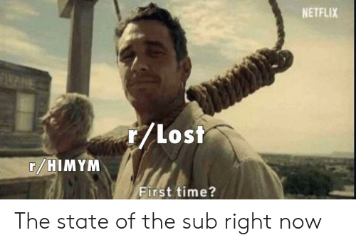Netflix, Lost, and Time: NETFLIX  /lost  r HIMYM  irst time? The state of the sub right now