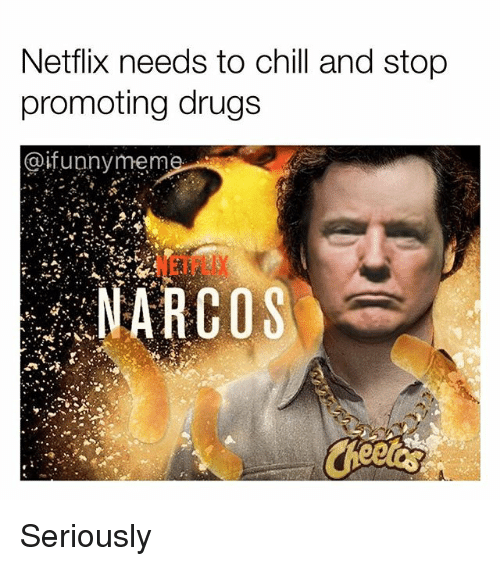 Narcos: Netflix needs to chill and stop  promoting drugs  @ifunnymem  NETFLIX  NARCOS Seriously