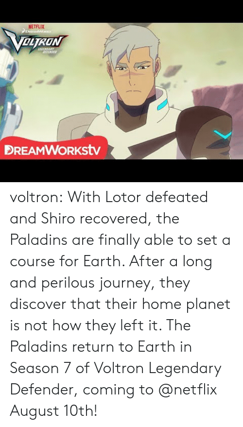 Season 7: NETFLIX  OLTRON  FENSE  DREAMWORKstv voltron:    With Lotor defeated and Shiro recovered, the Paladins are finally able to set a course for Earth. After a long and perilous journey, they discover that their home planet is not how they left it. The Paladins return to Earth in Season 7 of Voltron Legendary Defender, coming to @netflix August 10th!