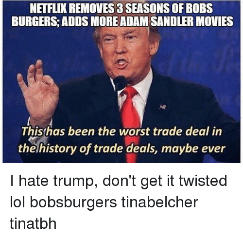 Adam Sandler, Lol, and Memes: NETFLIX REMOVES 3 SEASONS OF BOBS  BURGERS ADDS MORE ADAM SANDLER MOVIES  This has been the worst trade deal in  the history of trade deals, maybe ever I hate trump, don't get it twisted lol bobsburgers tinabelcher tinatbh