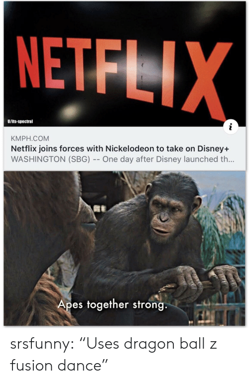 "Uses: NETFLIX  U/its-spectral  KMPH.COM  Netflix joins forces with Nickelodeon to take on Disney+  WASHINGTON (SBG) -- One day after Disney launched th...  Apes together strong srsfunny:  ""Uses dragon ball z fusion dance"""