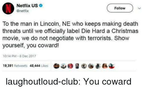 Christmas Movie: Netflix US  @netflx  Follow  To the man in Lincoln, NE who keeps making death  threats until we officially label Die Hard a Christmas  movie, we do not negotiate with terrorists. Show  yourself, you coward!  10.14 PM-8 Dec 2017  19,391 Retweets 48.444 Likes  ·ω@ g  ē縣4 laughoutloud-club:  You coward
