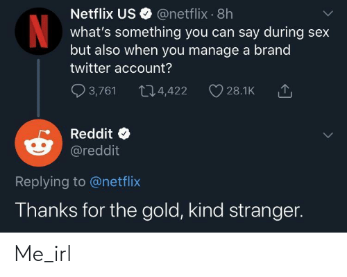 account: Netflix US O @netflix · 8h  what's something you can say during sex  but also when you manage a brand  twitter account?  Q 3,761  274,422  28.1K  Reddit  @reddit  Replying to @netflix  Thanks for the gold, kind stranger. Me_irl