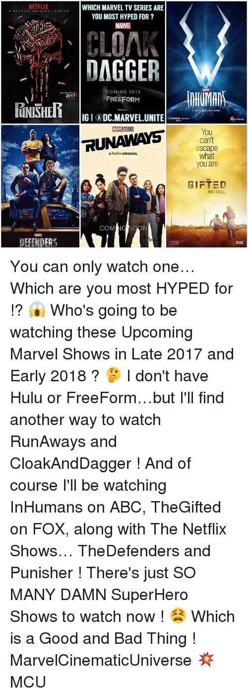 Abc, Bad, and Fall: NETFLIX  WHICH MARVEL TVSERIES ARE  s ERIE s  YOU MOST HYPED FOR  CLOA.  DAGGER  COMING 2018  2017  FREEFORM  IGIADC MARVEL UNITE  RUNAWAYS  COM  You  cant  escape  what  you are  GIFTED  FO FALL  FOX You can only watch one… Which are you most HYPED for !? 😱 Who's going to be watching these Upcoming Marvel Shows in Late 2017 and Early 2018 ? 🤔 I don't have Hulu or FreeForm…but I'll find another way to watch RunAways and CloakAndDagger ! And of course I'll be watching InHumans on ABC, TheGifted on FOX, along with The Netflix Shows… TheDefenders and Punisher ! There's just SO MANY DAMN SuperHero Shows to watch now ! 😫 Which is a Good and Bad Thing ! MarvelCinematicUniverse 💥 MCU