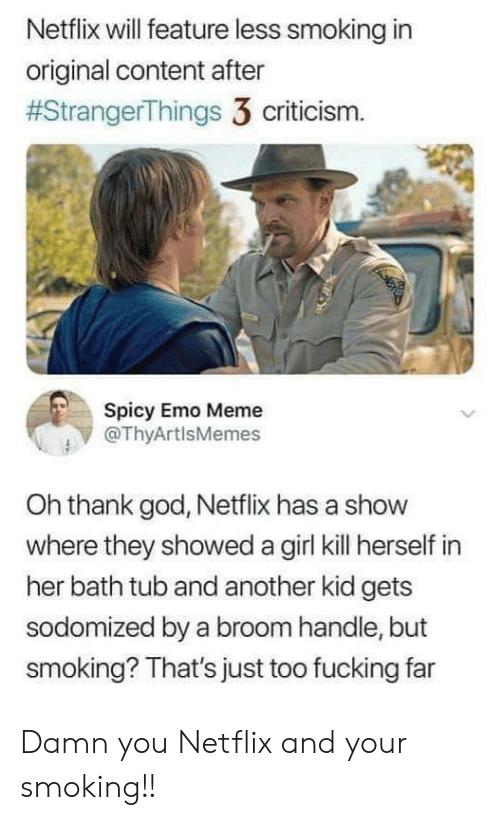 Criticism: Netflix will feature less smoking in  original content after  #StrangerThings 3 criticism.  Spicy Emo Meme  @ThyArtlsMemes  Oh thank god, Netflix has a show  where they showed a girl kill herself in  her bath tub and another kid gets  sodomized by a broom handle, but  smoking? That's just too fucking far Damn you Netflix and your smoking!!