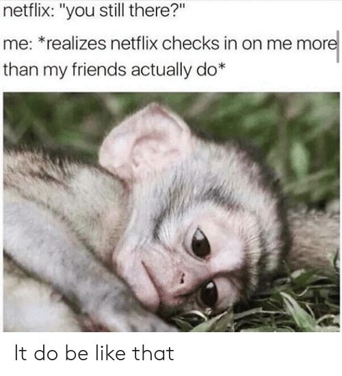 """Be Like, Friends, and Netflix: netflix: """"you still there?""""  me: *realizes netflix checks in on me more  than my friends actually do* It do be like that"""