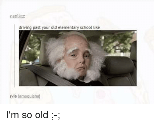 Im So Old: netflixz:  driving past your old elementary school like  (via  lamaquisha) I'm so old ;-;