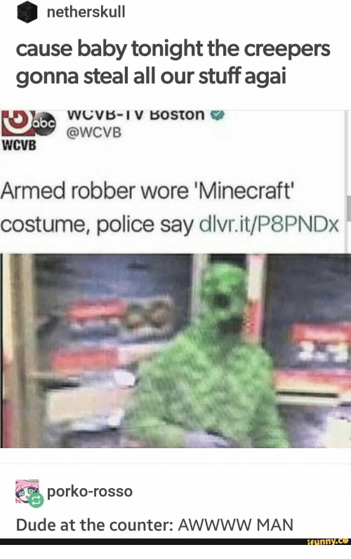 creepers: netherskull  cause baby tonight the creepers  gonna steal all our stuff agai  abcWcvVB-IV Boston  @WCVB  WCVB  Armed robber wore 'Minecraft'  costume, police say dlvr.it/P8PNDX  porko-rosso  Dude at the counter: AWWWW MAN  ifunny.co