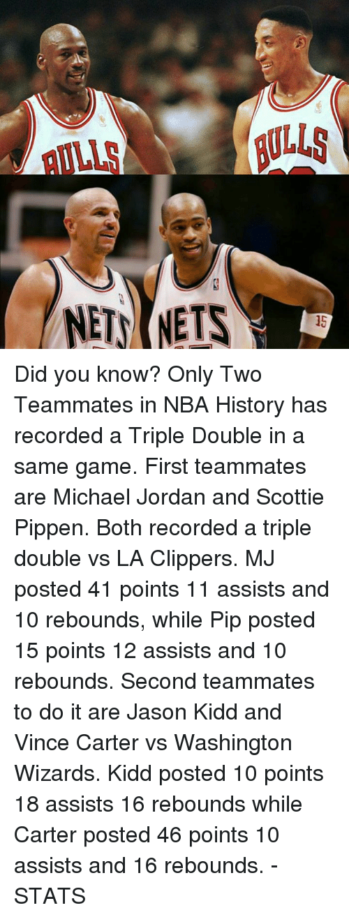 Memes, Michael Jordan, and Washington Wizards: NETS NETS Did you know?  Only Two Teammates in NBA History has recorded a Triple Double in a same game.  First teammates are Michael Jordan and Scottie Pippen. Both recorded a triple double vs LA Clippers. MJ posted 41 points 11 assists and 10 rebounds, while Pip posted 15 points 12 assists and 10 rebounds.  Second teammates to do it are Jason Kidd and Vince Carter vs Washington Wizards. Kidd posted 10 points 18 assists 16 rebounds while Carter posted 46 points 10 assists and 16 rebounds.  -STATS